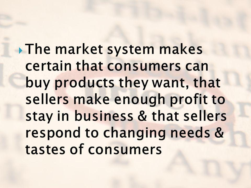 The market system makes certain that consumers can buy products they want, that sellers make enough profit to stay in business & that sellers respond to changing needs & tastes of consumers