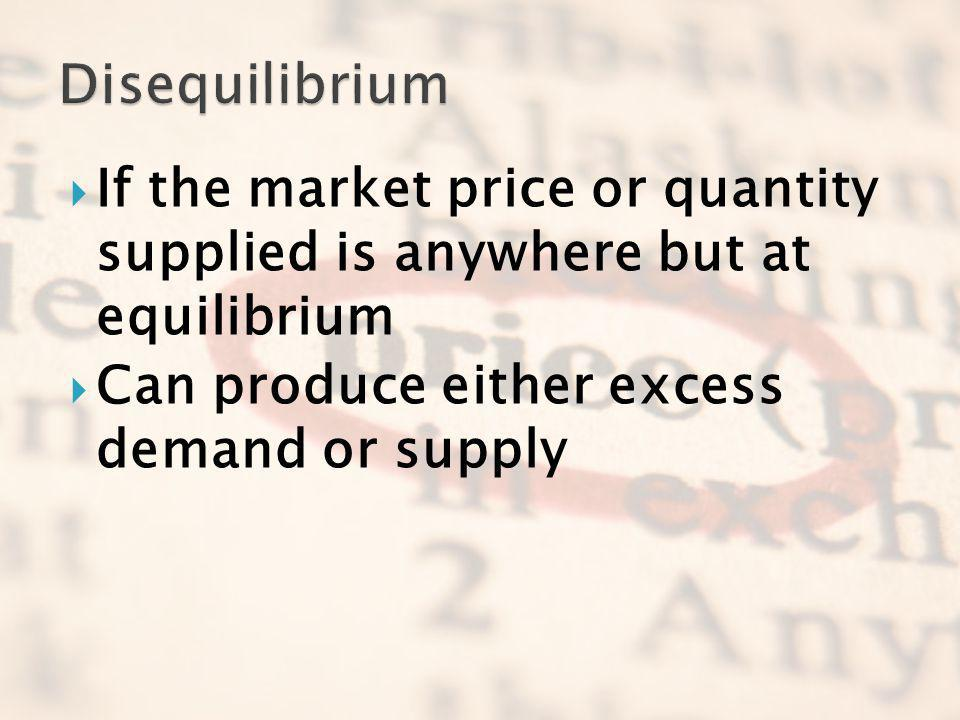 Disequilibrium If the market price or quantity supplied is anywhere but at equilibrium.