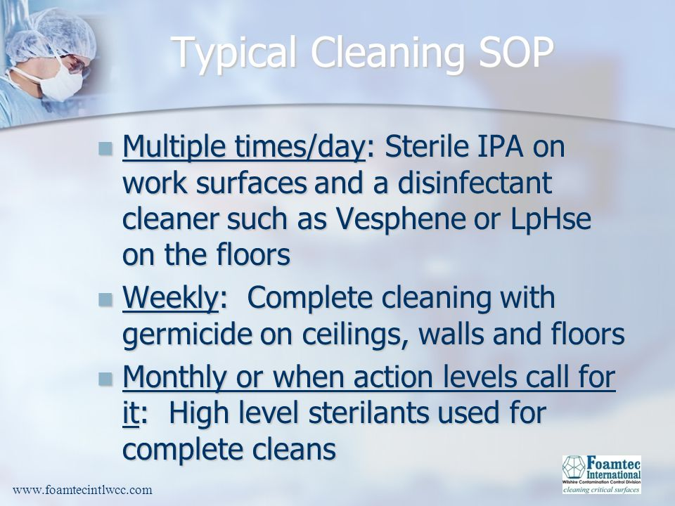 Typical Cleaning SOP Multiple times/day: Sterile IPA on work surfaces and a disinfectant cleaner such as Vesphene or LpHse on the floors.