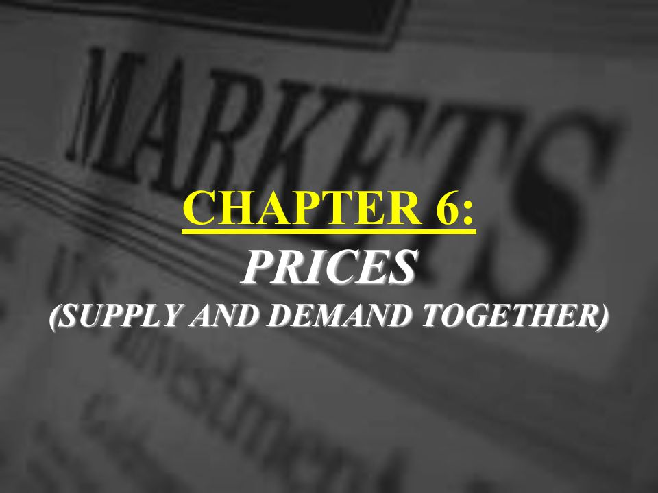 CHAPTER 6: PRICES (SUPPLY AND DEMAND TOGETHER)