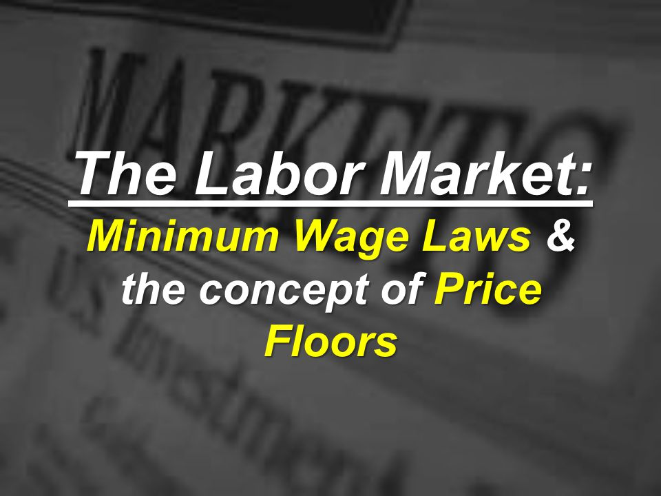 The Labor Market: Minimum Wage Laws & the concept of Price Floors