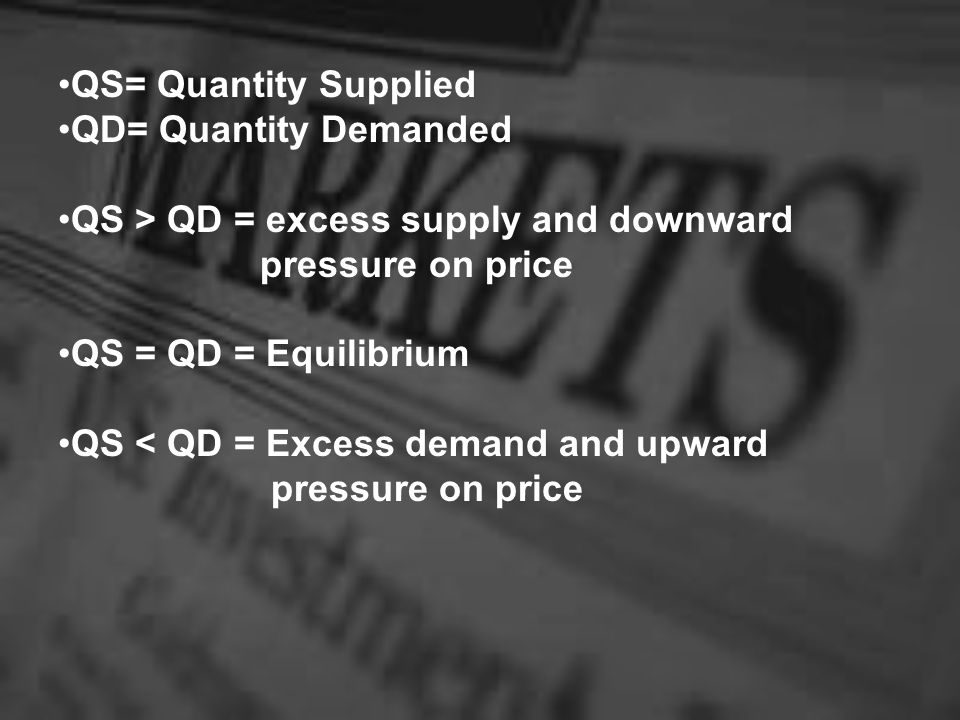 QS= Quantity Supplied QD= Quantity Demanded. QS > QD = excess supply and downward. pressure on price.