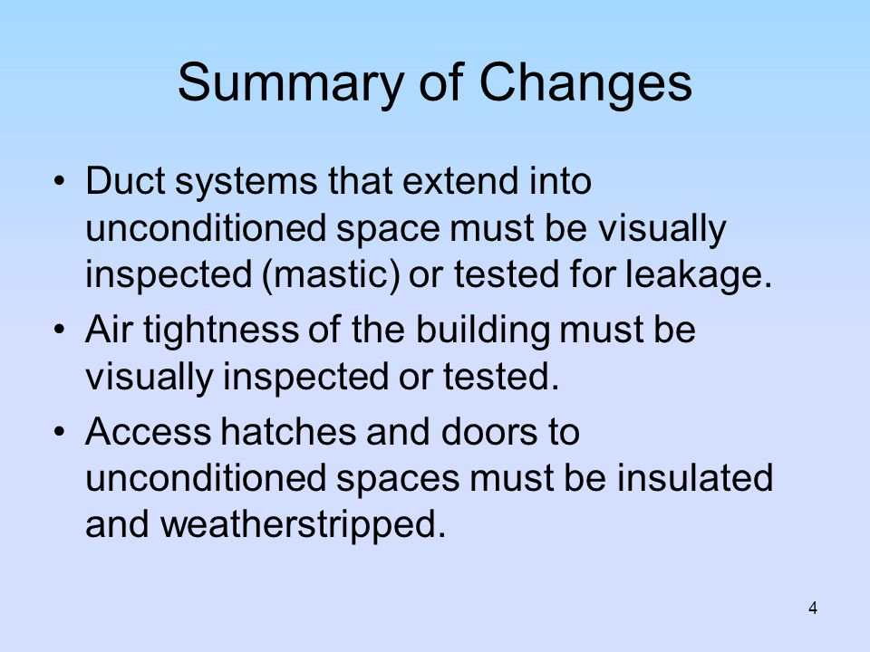 Summary of Changes Duct systems that extend into unconditioned space must be visually inspected (mastic) or tested for leakage.