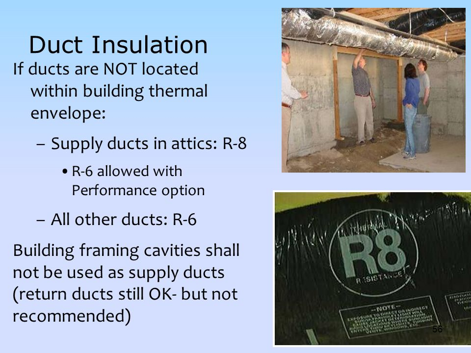 Duct Insulation If ducts are NOT located within building thermal envelope: Supply ducts in attics: R-8.
