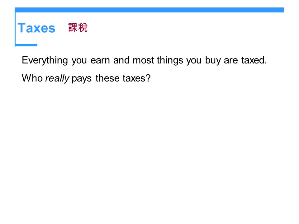 Taxes 課稅 Everything you earn and most things you buy are taxed.