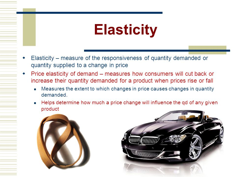 Elasticity Elasticity – measure of the responsiveness of quantity demanded or quantity supplied to a change in price.