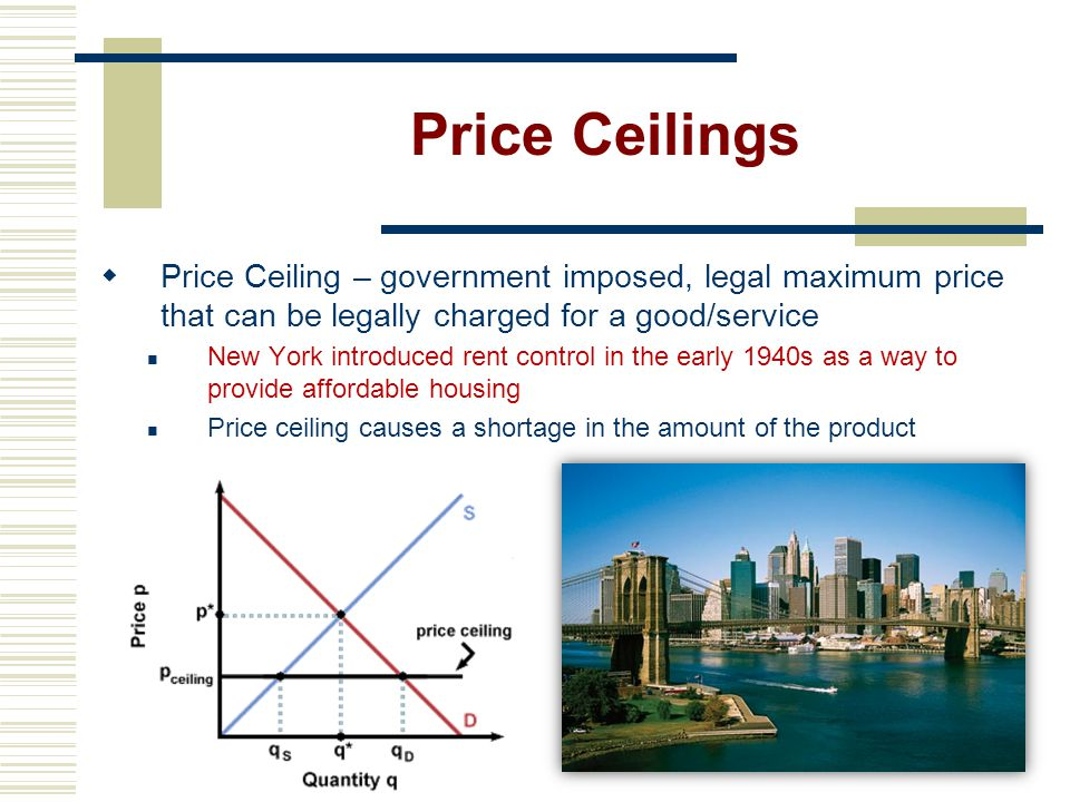 Price Ceilings Price Ceiling – government imposed, legal maximum price that can be legally charged for a good/service.