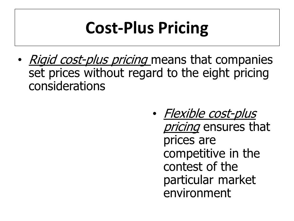Cost-Plus Pricing Rigid cost-plus pricing means that companies set prices without regard to the eight pricing considerations.