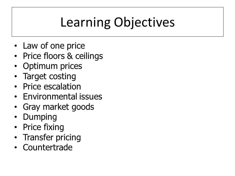 Learning Objectives Law of one price Price floors & ceilings