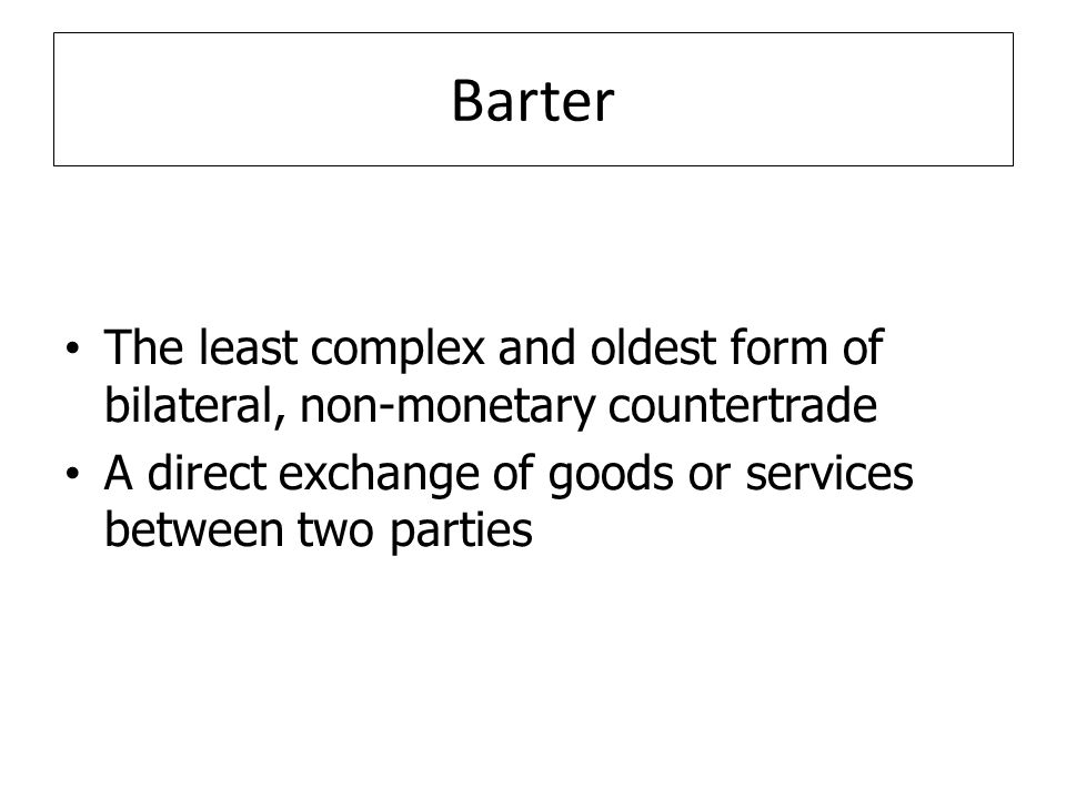 Barter The least complex and oldest form of bilateral, non-monetary countertrade.