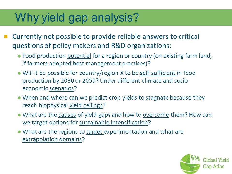 Why yield gap analysis Currently not possible to provide reliable answers to critical questions of policy makers and R&D organizations: