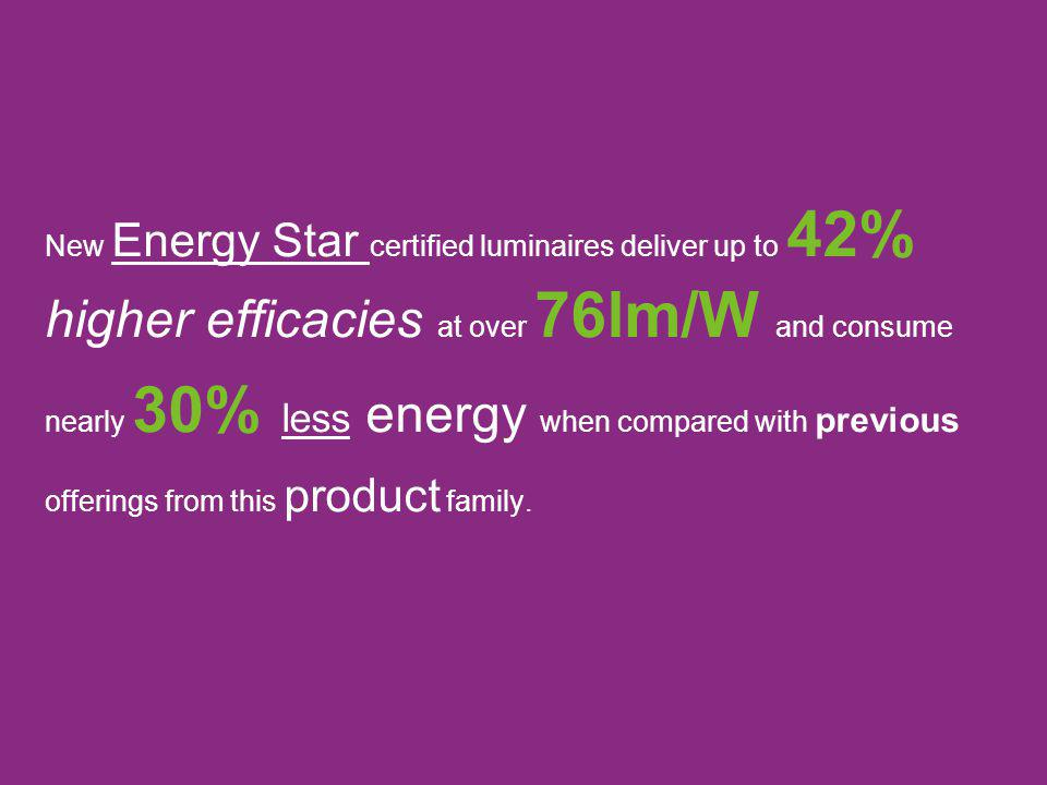 New Energy Star certified luminaires deliver up to 42% higher efficacies at over 76lm/W and consume nearly 30% less energy when compared with previous offerings from this product family.