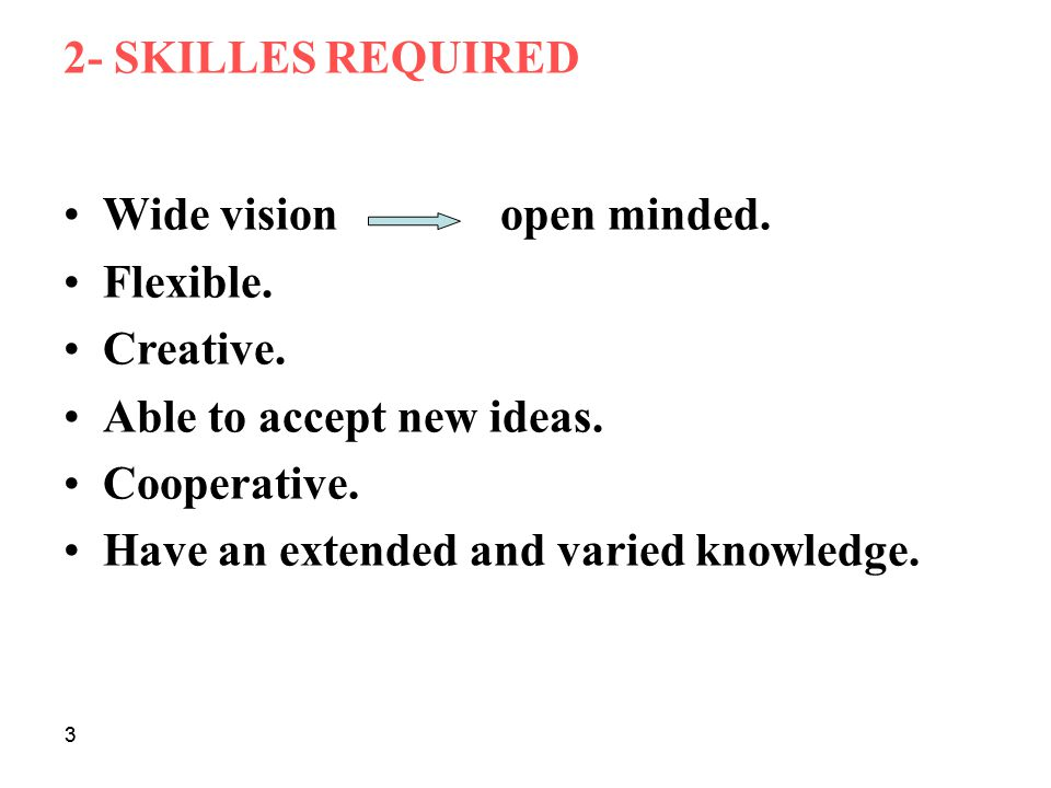 Wide vision open minded. Flexible. Creative. Able to accept new ideas.