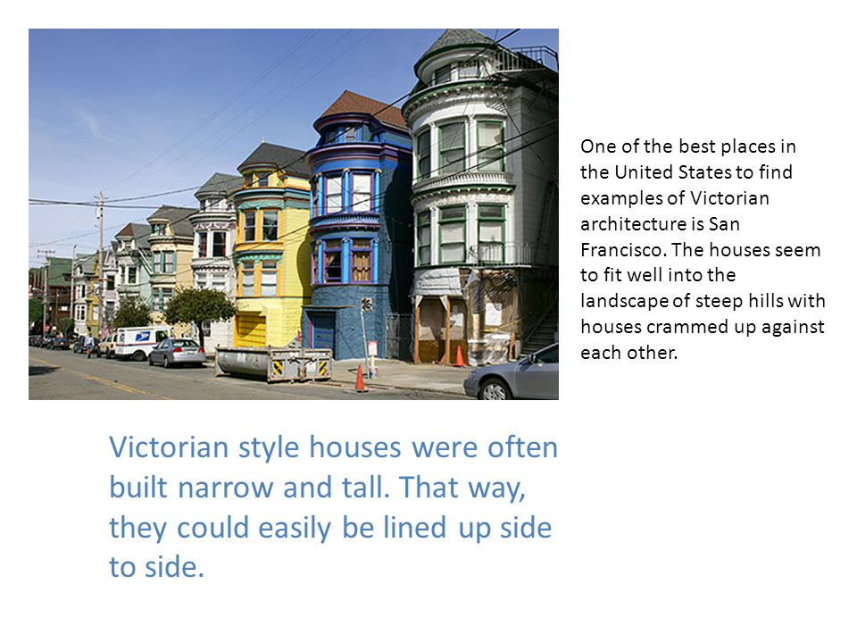 One of the best places in the United States to find examples of Victorian architecture is San Francisco. The houses seem to fit well into the landscape of steep hills with houses crammed up against each other.