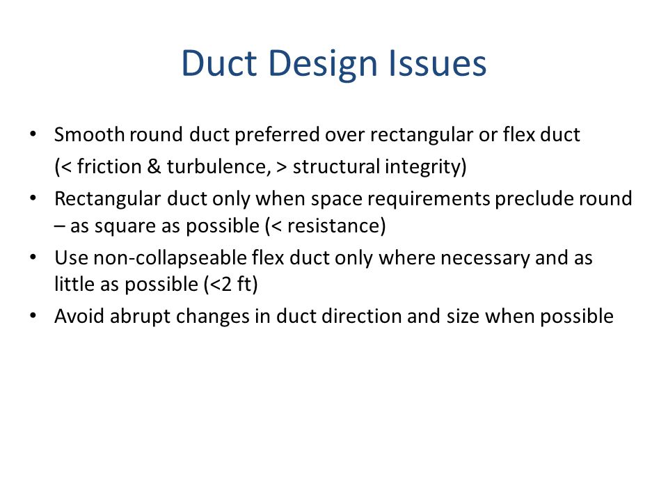 Duct Design Issues Smooth round duct preferred over rectangular or flex duct. (< friction & turbulence, > structural integrity)