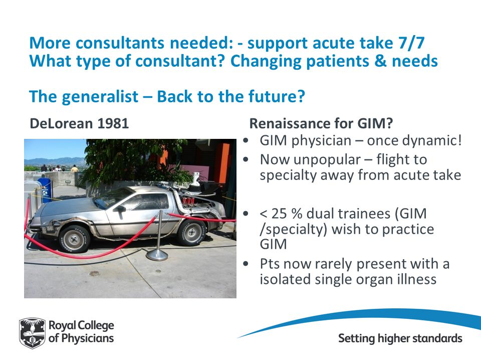 More consultants needed: - support acute take 7/7 What type of consultant Changing patients & needs The generalist – Back to the future