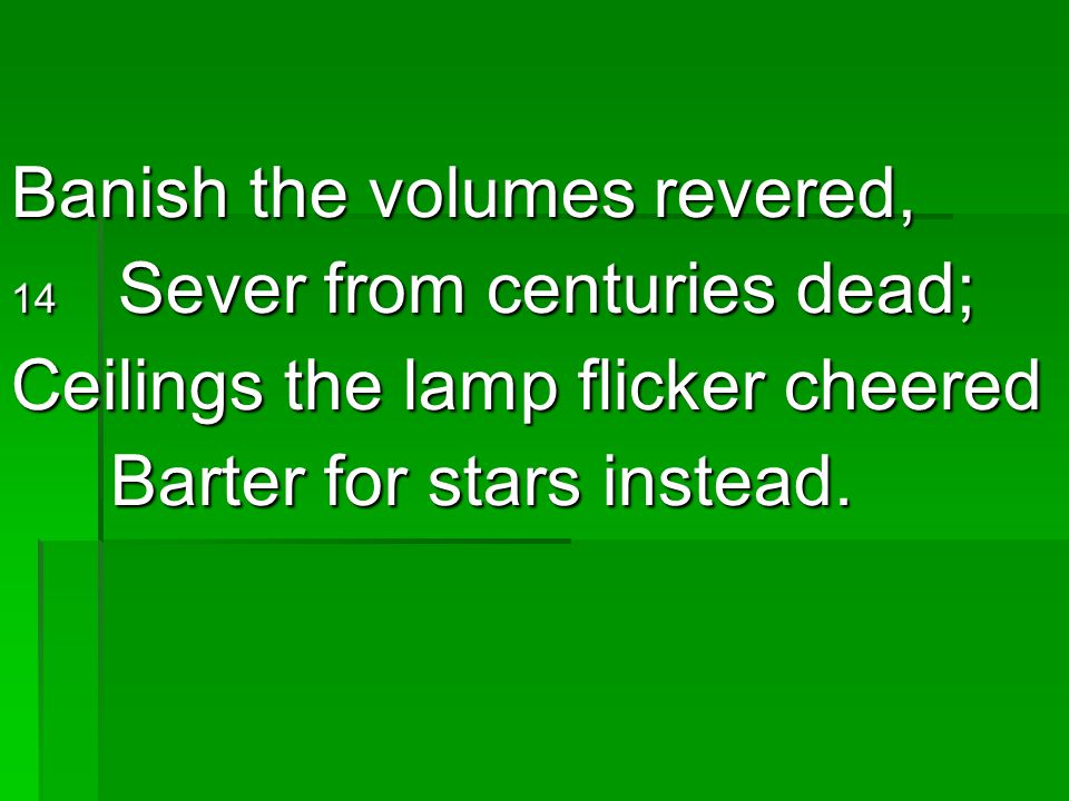 Banish the volumes revered, Ceilings the lamp flicker cheered