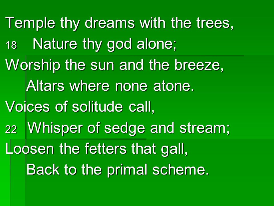 Temple thy dreams with the trees, Worship the sun and the breeze,