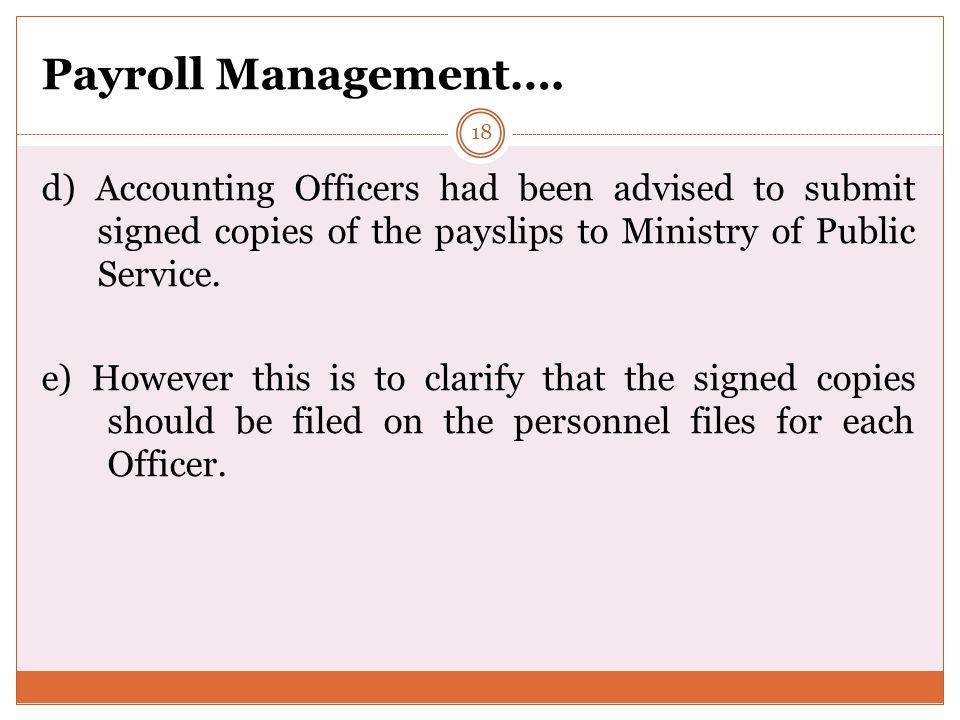 Payroll Management…. d) Accounting Officers had been advised to submit signed copies of the payslips to Ministry of Public Service.