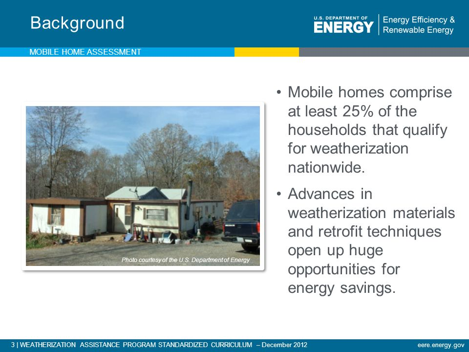 Background Mobile Home Assessment. Mobile homes comprise at least 25% of the households that qualify for weatherization nationwide.