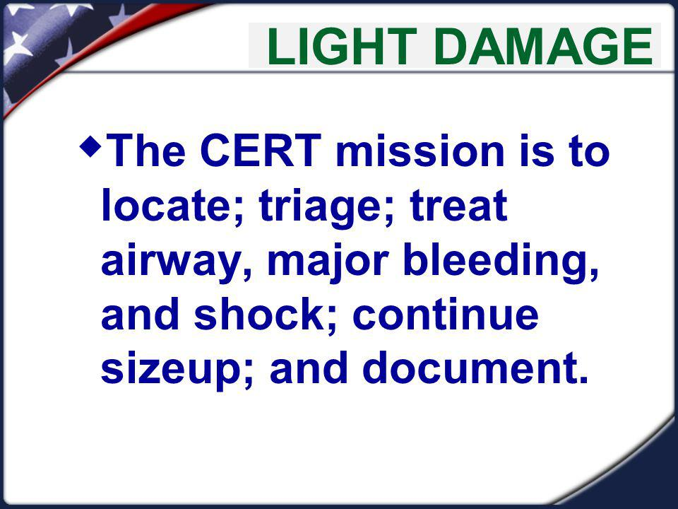 LIGHT DAMAGE The CERT mission is to locate; triage; treat airway, major bleeding, and shock; continue sizeup; and document.