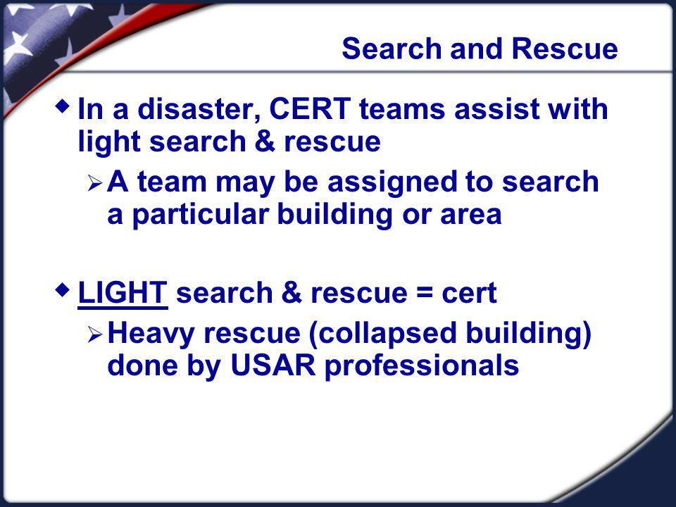 Search and Rescue In a disaster, CERT teams assist with light search & rescue. A team may be assigned to search a particular building or area.