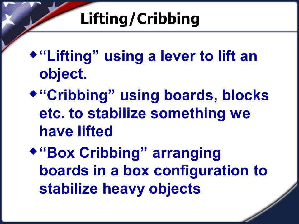 Lifting/Cribbing Lifting using a lever to lift an object. Cribbing using boards, blocks etc. to stabilize something we have lifted.