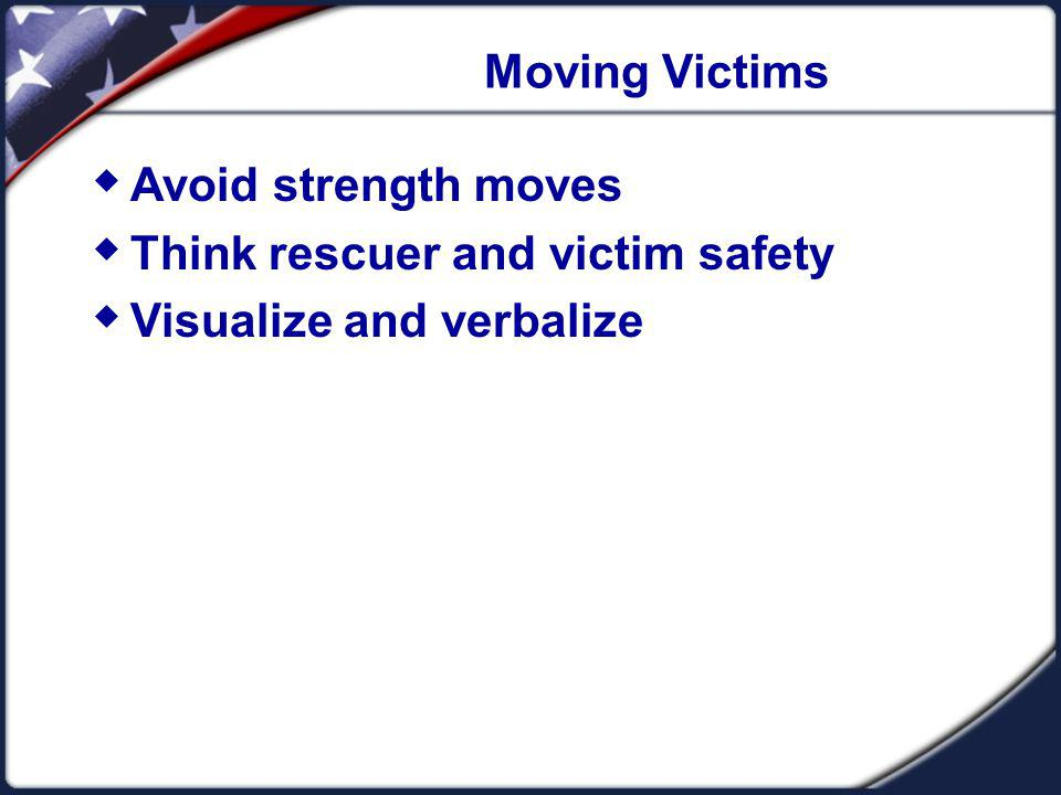 Moving Victims Avoid strength moves Think rescuer and victim safety Visualize and verbalize