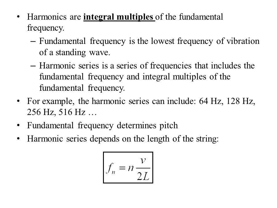 Harmonics are integral multiples of the fundamental frequency.
