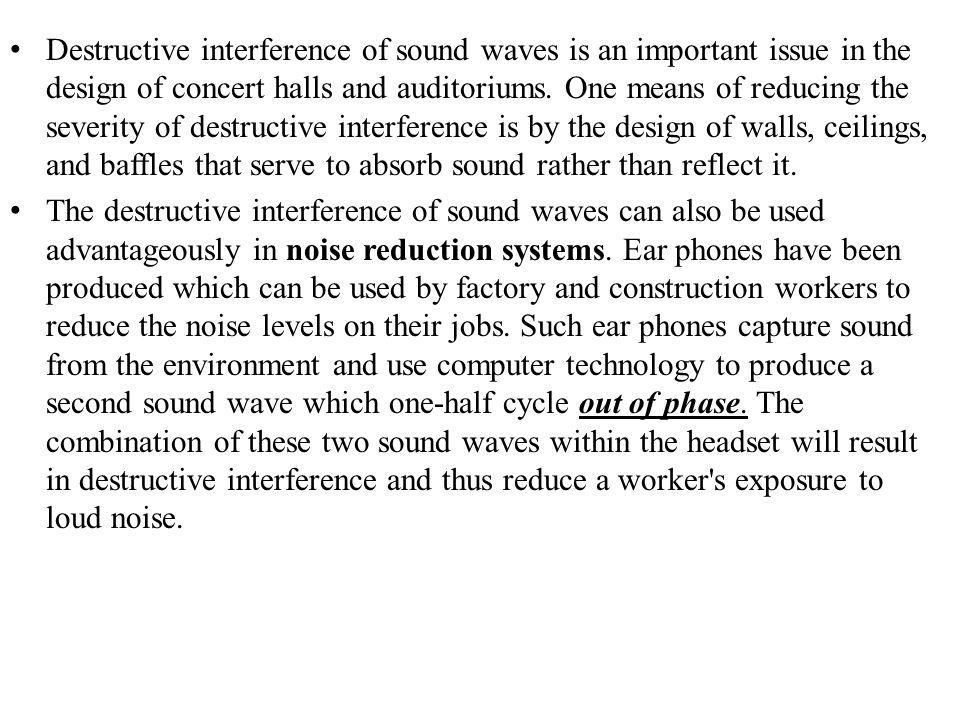 Destructive interference of sound waves is an important issue in the design of concert halls and auditoriums. One means of reducing the severity of destructive interference is by the design of walls, ceilings, and baffles that serve to absorb sound rather than reflect it.
