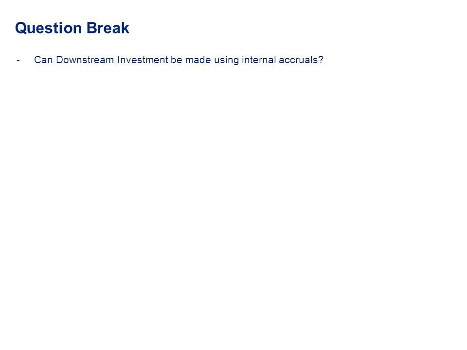 Question Break Can Downstream Investment be made using internal accruals