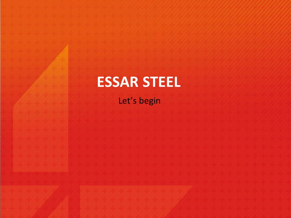 ESSAR STEEL Let's begin