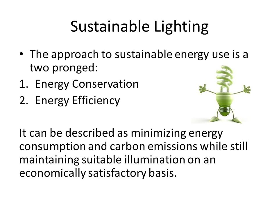 Sustainable Lighting The approach to sustainable energy use is a two pronged: Energy Conservation.