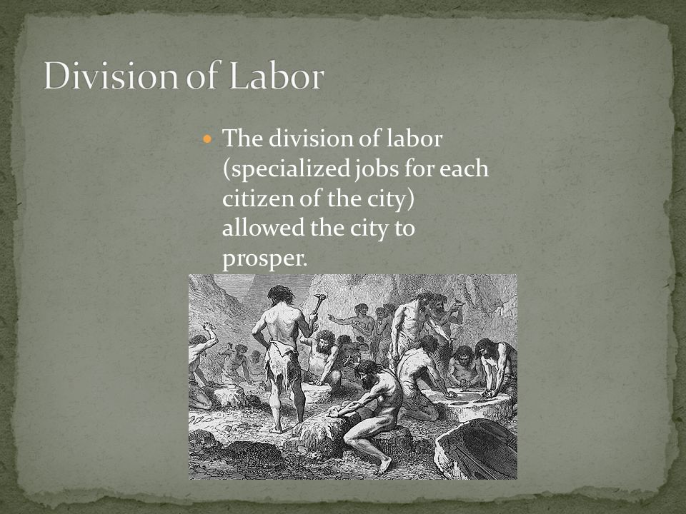 Division of Labor The division of labor (specialized jobs for each citizen of the city) allowed the city to prosper.