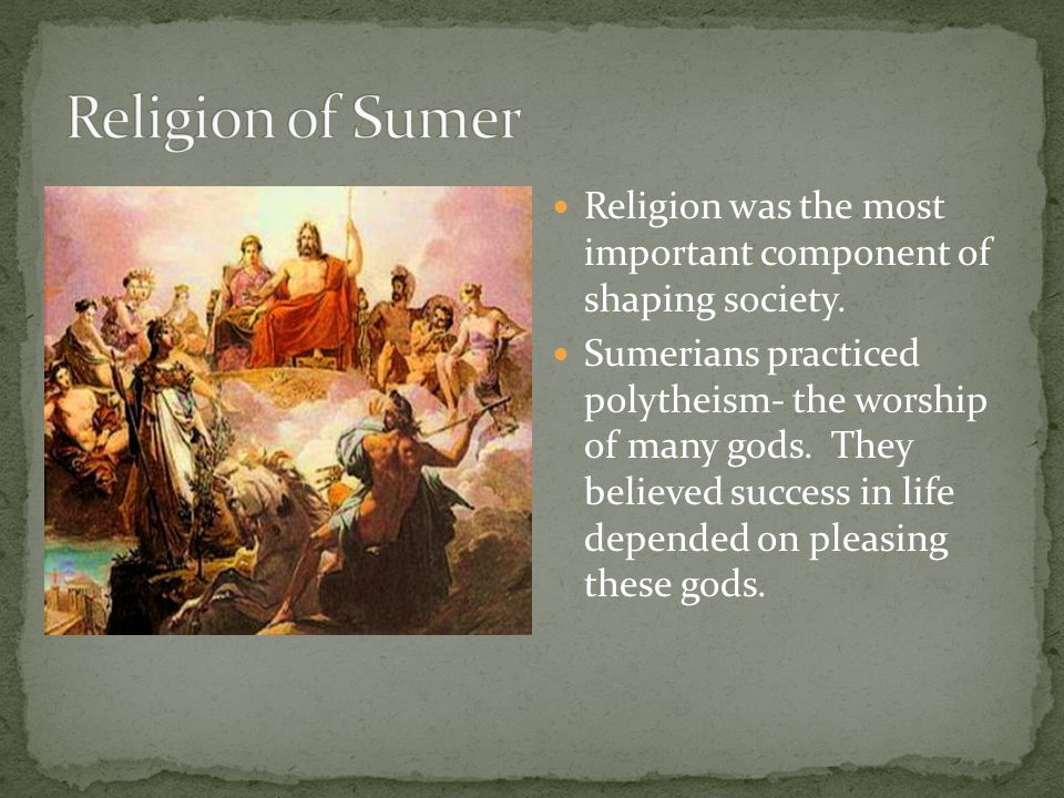 Religion of Sumer Religion was the most important component of shaping society.