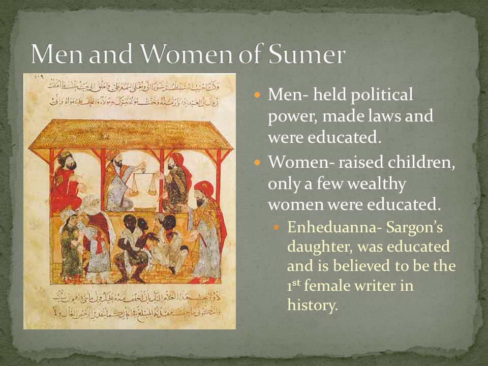 Men and Women of Sumer Men- held political power, made laws and were educated. Women- raised children, only a few wealthy women were educated.