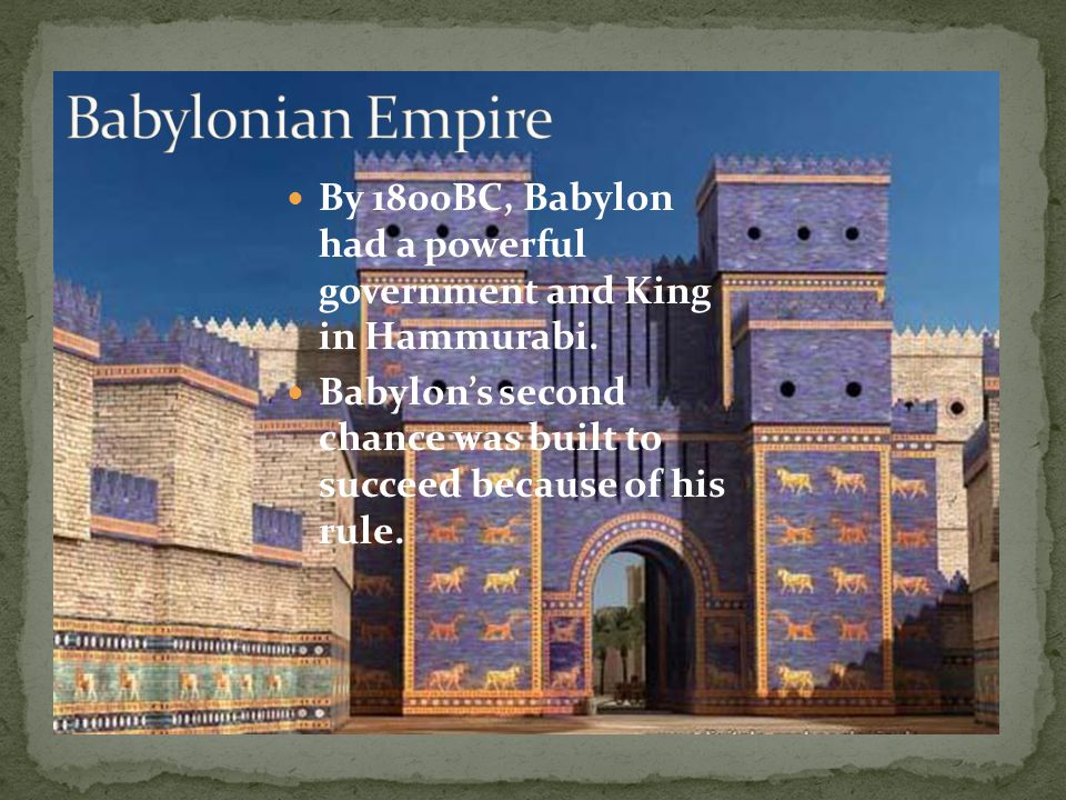 Babylonian Empire By 1800BC, Babylon had a powerful government and King in Hammurabi.