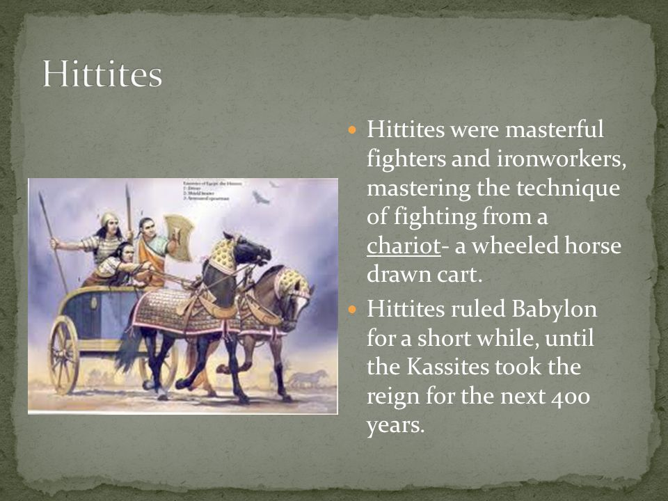 Hittites Hittites were masterful fighters and ironworkers, mastering the technique of fighting from a chariot- a wheeled horse drawn cart.