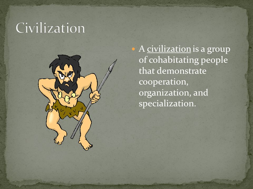 Civilization A civilization is a group of cohabitating people that demonstrate cooperation, organization, and specialization.