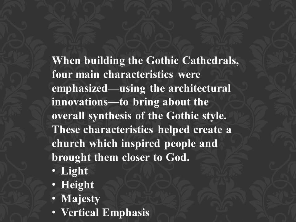 When building the Gothic Cathedrals, four main characteristics were emphasized—using the architectural innovations—to bring about the overall synthesis of the Gothic style. These characteristics helped create a church which inspired people and brought them closer to God.
