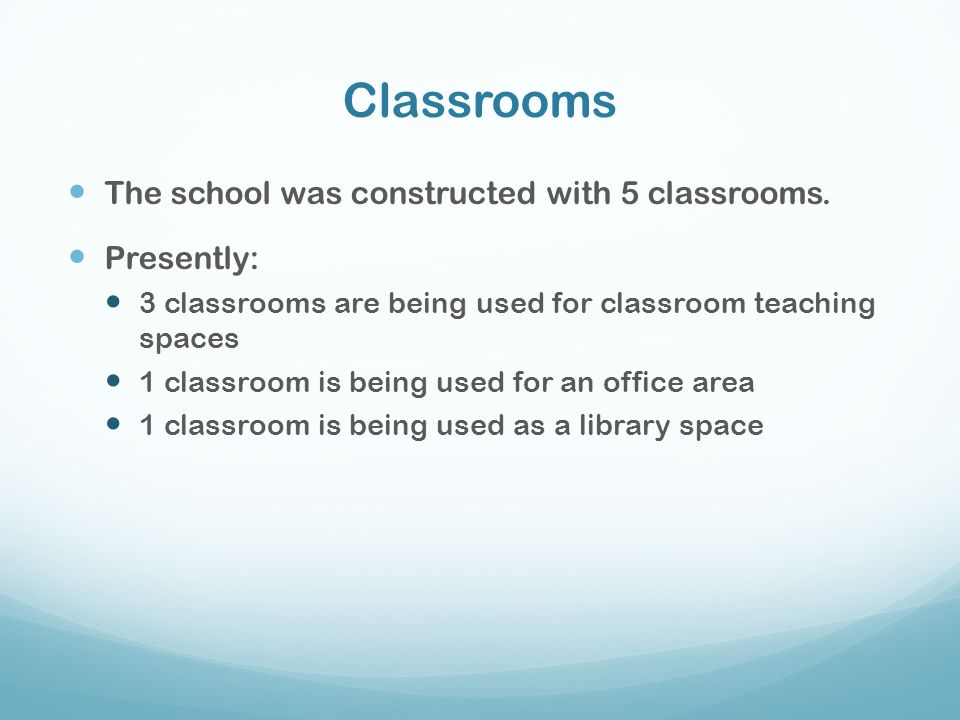 Classrooms The school was constructed with 5 classrooms. Presently: