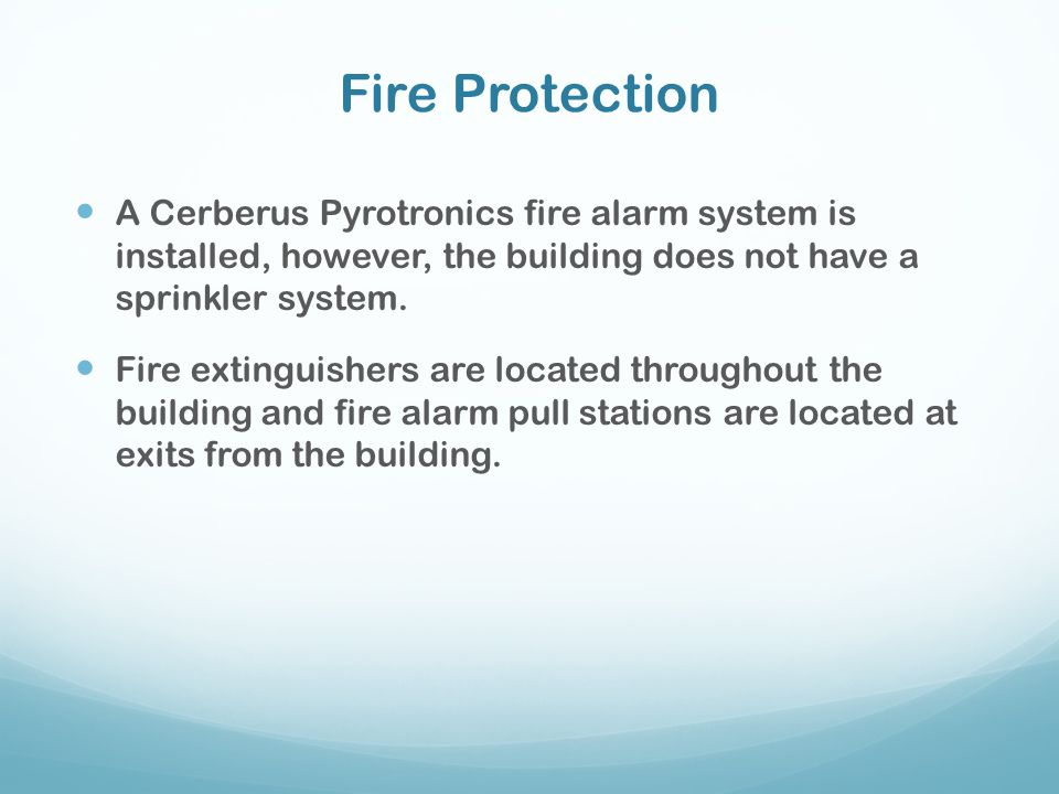 Fire Protection A Cerberus Pyrotronics fire alarm system is installed, however, the building does not have a sprinkler system.
