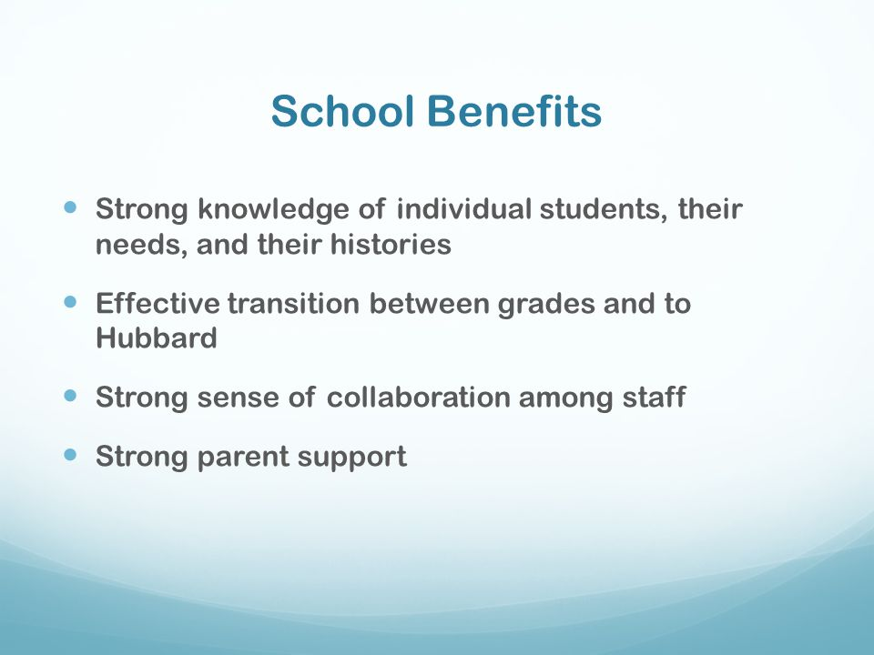 School Benefits Strong knowledge of individual students, their needs, and their histories. Effective transition between grades and to Hubbard.