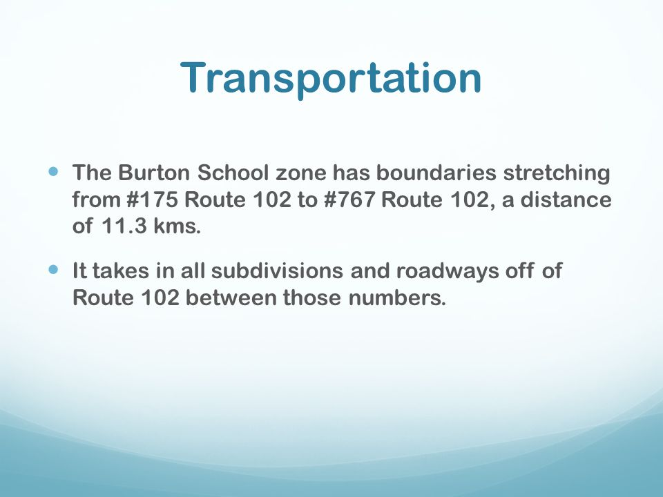 Transportation The Burton School zone has boundaries stretching from #175 Route 102 to #767 Route 102, a distance of 11.3 kms.