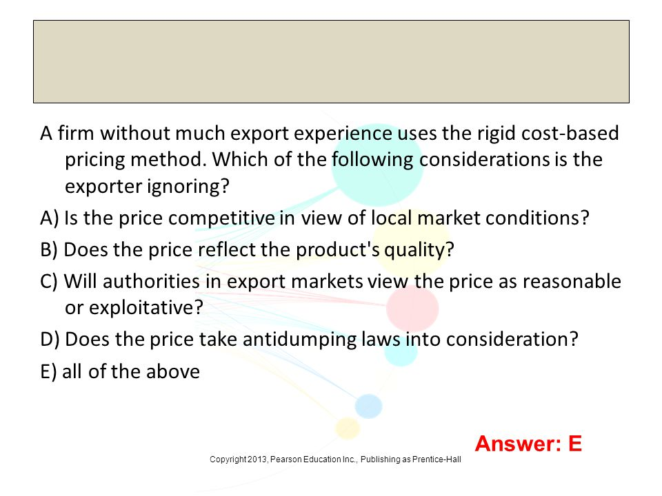 A firm without much export experience uses the rigid cost-based pricing method. Which of the following considerations is the exporter ignoring A) Is the price competitive in view of local market conditions B) Does the price reflect the product s quality C) Will authorities in export markets view the price as reasonable or exploitative D) Does the price take antidumping laws into consideration E) all of the above