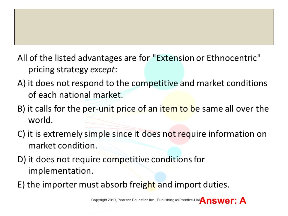 All of the listed advantages are for Extension or Ethnocentric pricing strategy except: A) it does not respond to the competitive and market conditions of each national market. B) it calls for the per-unit price of an item to be same all over the world. C) it is extremely simple since it does not require information on market condition. D) it does not require competitive conditions for implementation. E) the importer must absorb freight and import duties.