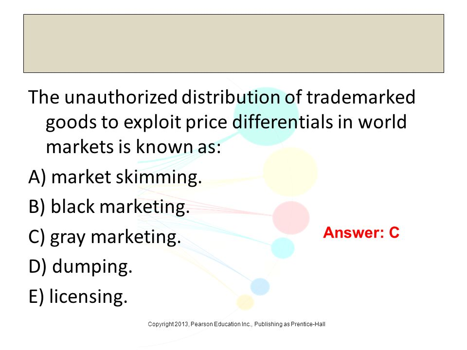 The unauthorized distribution of trademarked goods to exploit price differentials in world markets is known as: A) market skimming. B) black marketing. C) gray marketing. D) dumping. E) licensing.