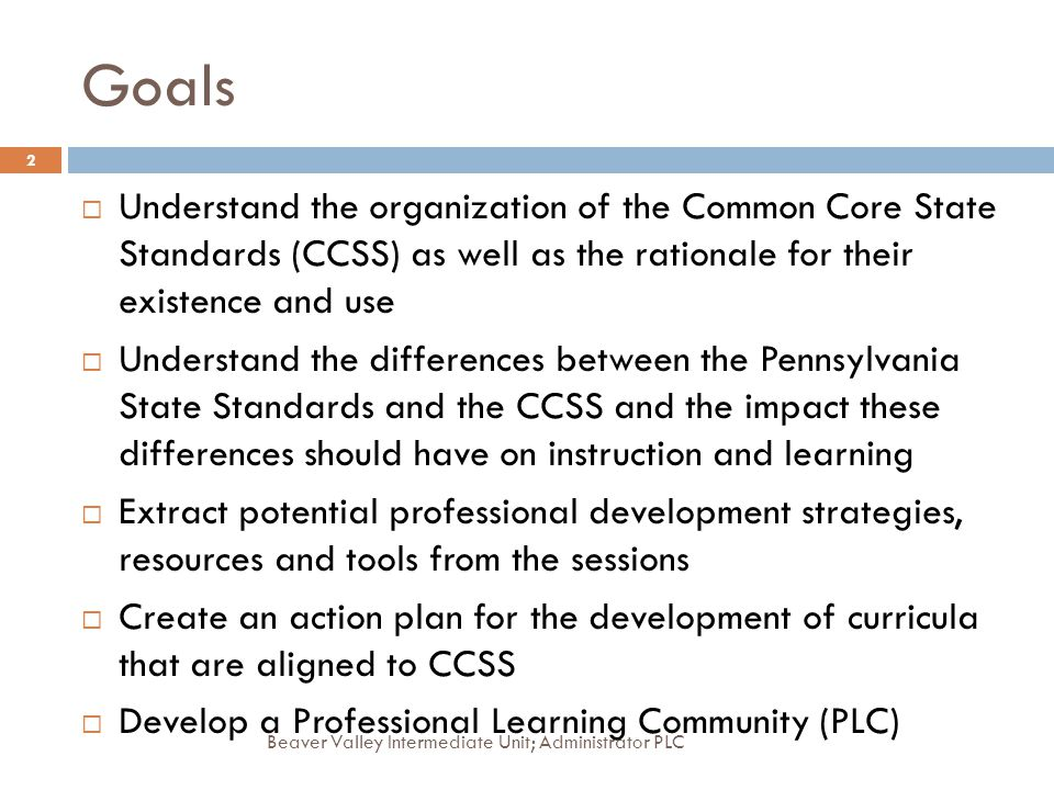 Goals Understand the organization of the Common Core State Standards (CCSS) as well as the rationale for their existence and use.