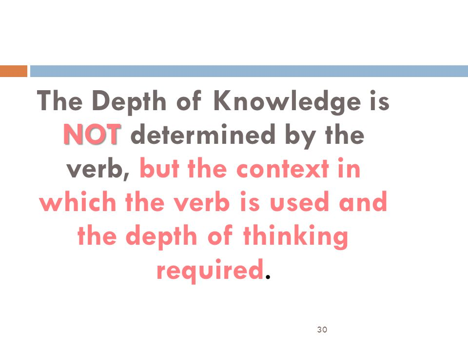 The Depth of Knowledge is NOT determined by the verb, but the context in which the verb is used and the depth of thinking required.