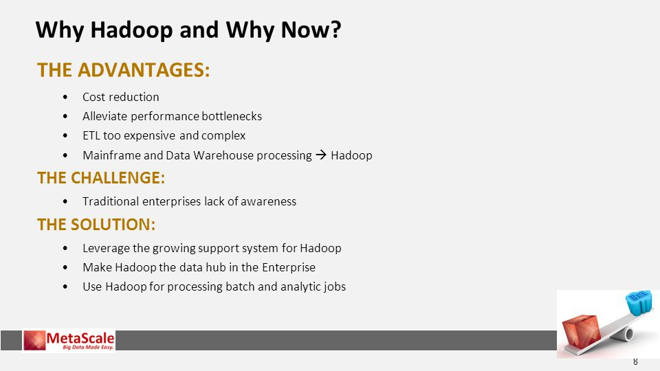 Why Hadoop and Why Now THE ADVANTAGES: THE CHALLENGE: THE SOLUTION: